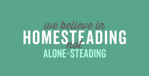 We believe in homesteading, not alone-steading