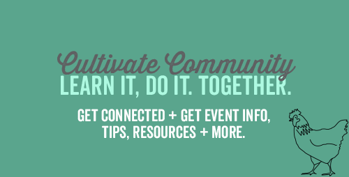 Cultivate Community. Learn it, do it. Together. Get connected + get event info, tips, resources + more.